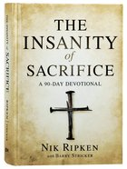 The Insanity of Sacrifice: A 90 Day Devotional Hardback