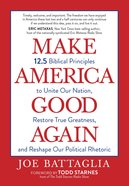 Make America Good Again: 12.5 Biblical Principles to Unite Our Nation, Restore True Greatness, and Reshape Our Political Rhetoric Paperback