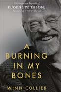 A Burning in My Bones: Authorised Biography of Eugene Peterson, Translator of the Message Hardback