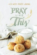 Pray Like This: A 52-Week Prayer Journal Hardback