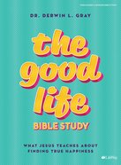 The Good Life: What Jesus Teaches About Finding True Happiness (8 Sessions) (Bible Study Book) Paperback