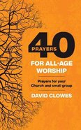 40 Prayers For All-Age Worship: Prayers For Your Church and Small Group Paperback