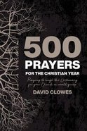 500 Prayers For the Christian Year: Praying Through the Lectionary For Your Church Or Small Group Paperback