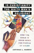 Is Christianity the White Man's Religion?: How the Bible is Good News For People of Color Hardback