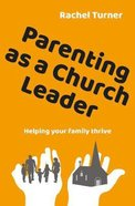 Parenting as a Church Leader: Helping Your Family Thrive Pb (Smaller)