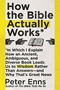 How the Bible Actually Works: In Which I Explain How An Ancient, Ambiguous, and Diverse Book Leads Us to Wisdom Rather Than Answers- and Why That's Gr Pb (Smaller)