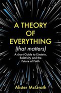 A Theory of Everything .: A Short Guide to Einstein, Relativity and the Future of Faith (That Matters) Pb (Smaller)