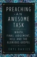 Preaching - An Awesome Task: Wrath, Final Judgement, Hell and the Glorious Gospel Paperback
