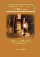 And the Light Shineth in Darkness: Faith, Reason and Knowledge in the Reformation Booklet
