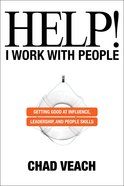 Help! I Work With People: Getting Good At Influence, Leadership, and People Skills Hardback