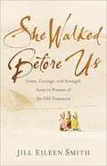 She Walked Before Us: Grace, Courage, and Strength From 12 Women of the Old Testament Paperback