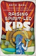 Raising Spirit-Led Kids: Guiding Kids to Walk Naturally in the Supernatural Paperback