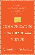 Communicating With Grace and Virtue: Learning to Listen, Speak, Text, and Interact as a Christian Paperback