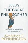 Jesus the Great Philosopher: Rediscovering the Wisdom Needed For the Good Life Paperback