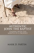 Authentic John the Baptist: Leading With the Mantle of a Prophet Paperback
