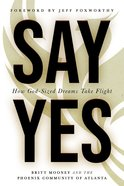 Say Yes: How God-Sized Dreams Take Flight Paperback
