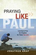 Praying Like Paul: Learning to Pray God's Purposes For Those You Love Paperback