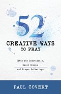 52 Creative Ways to Pray: Ideas For Individuals, Small Groups and Prayer Gatherings Paperback
