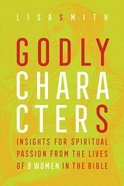 Godly Characters: Insights For Spiritual Passion From the Lives of 8 Women in the Bible Paperback