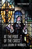 At the Foot of the Cross With Julian of Norwich Paperback
