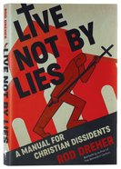 Live Not By Lies: A Manual For Christian Dissidents Hardback