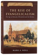 Rise of Evangelicalism, The: The Age of Edwards, Whitefield and the Wesleys (#01 in History Of Evangelicalism Series) Hardback