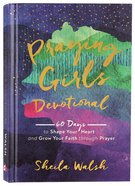 Praying Girls Devotional: 60 Days to Shape Your Heart and Grow Your Faith Through Prayer Hardback