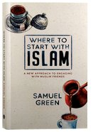 Where to Start With Islam: A New Approach to Engaging With Muslim Friends Paperback