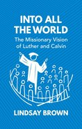 Into All the World: The Missionary Vision of Luther and Calvin Paperback