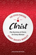 Christ: The Doctrine of Christ For Every Woman (#03 in The Good Portion Series) Paperback