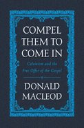 Compel Them to Come in: Calvinism and the Free Offer of the Gospel Hardback