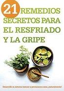 21 Remedios Secretos Para El Resfriado Y La Gripe: Desarrolle Su Sistema Inmune Y Permanezca Sano, Naturalmente! Paperback