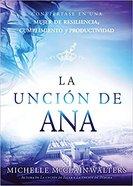 Uncion De Ana, La: Conviertase En Una Mujer De Resiliencia, Cumplimiento Y Productividad (The Hannah Anointing) Paperback