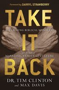 Take It Back: Reclaiming Biblical Manhood For the Sake of Marriage, Family and Culture Hardback