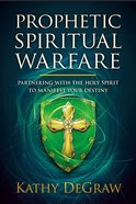 Prophetic Spiritual Warfare: Partnering With the Holy Spirit to Manifest Your Destiny Paperback