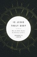 Is Jesus Truly God?: How the Bible Teaches the Divinity of Christ Paperback