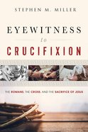 Eyewitness to Crucifixion: The Romans, the Cross, and the Sacrifice of Jesus Paperback