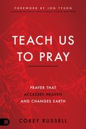 Teach Us to Pray: Prayer That Accesses Heaven and Changes Earth Paperback