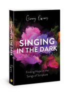 Singing in the Dark: Finding Hope in the Songs of Scripture Paperback