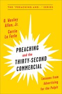 Preaching and the Thirty-Second Commerical: Lessons From Advertising For the Pulpit Paperback