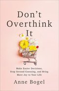 Don't Overthink It: Make Easier Decisions, Stop Second-Guessing, and Bring More Joy to Your Life Paperback