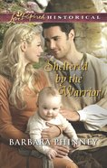Sheltered By the Warrior (Love Inspired Series Historical) eBook
