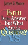 Faith is the Answer, But What Are the Questions? eBook