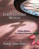The Christ-Centered Woman: Finding Balance in a World of Extremes a Women's Bible Study Based on Ephesians 3 (Participant Book) eBook