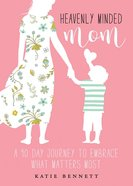 Heavenly Minded Mom: Embrace What Matters Most eBook