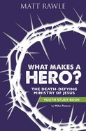 What Makes a Hero?: The Death-Defying Ministry of Jesus (Youth Study Book) eBook