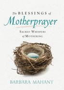 The Blessings of Motherprayer: Sacred Whispers of Mothering eBook