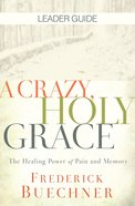 A Crazy, Holy Grace: The Healing Power of Pain and Memory (Leader Guide) eBook