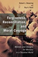 Forgiveness, Reconciliation, and Moral Courage (Studies In Practical Theology Series) Paperback