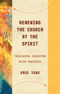 Renewing the Church By the Spirit: Theological Education After Pentecost Paperback